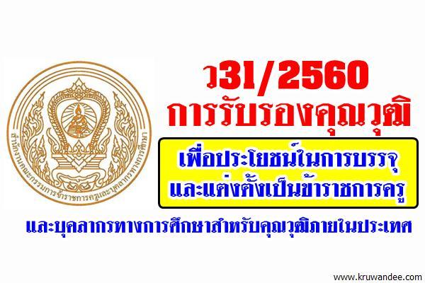 ว31/2560 การรับรองคุณวุฒิเพื่อประโยชน์ในการบรรจุและแต่งตั้งเป็นข้าราชการครูฯ สำหรับคุณวุฒิภายในประเทศ