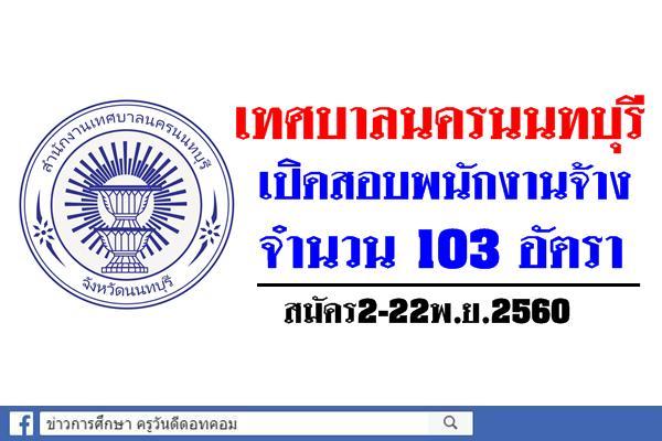 เทศบาลนครนนทบุรี เปิดสอบพนักงานจ้าง จำนวน 103 อัตรา สมัคร2-22พ.ย.2560