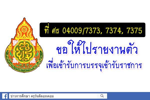ที่ ศธ 04009/7373, 7374, 7375 ขอให้ไปรายงานตัวเพื่อเข้ารับการบรรจุเข้ารับราชการ