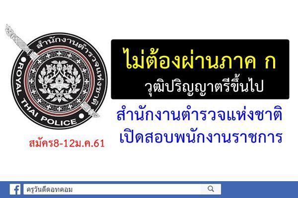 สำนักงานตำรวจแห่งชาติ เปิดสอบพนักงานราชการ วุฒิปริญญาตรีขึ้นไป สมัคร8-12ม.ค.61