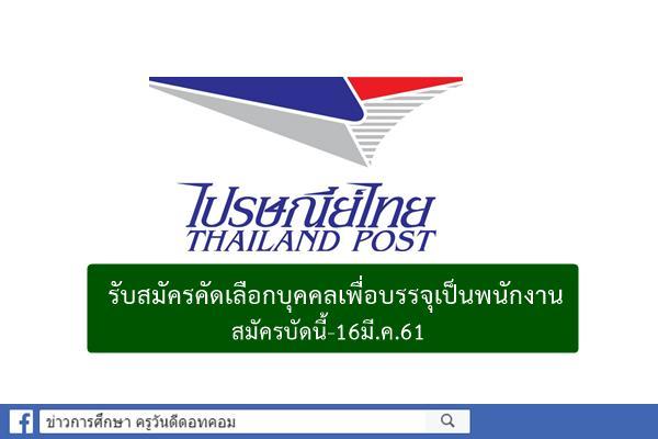 ข่าวดี! ไปรษณีย์ไทย รับสมัครคัดเลือกบุคคลเพื่อบรรจุเป็นพนักงาน สมัครบัดนี้-16มี.ค.61