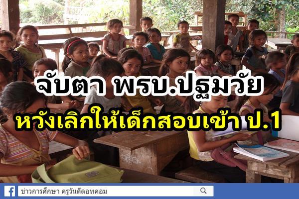 จับตา พรบ.ปฐมวัย หวังเลิกให้เด็กสอบเข้า ป.1 ชี้ไม่ใช่วัยมุ่งเรียนเพื่อแข่งขัน