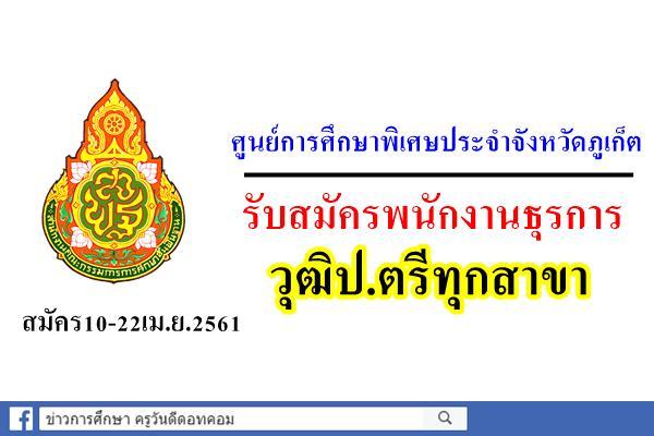 ศูนย์การศึกษาพิเศษประจำจังหวัดภูเก็ต รับสมัครพนักงานธุรการ วุฒิป.ตรีทุกสาขา สมัคร10-22เม.ย.2561