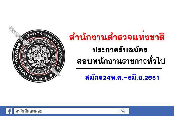 สำนักงานตำรวจแห่งชาติ เปิดรับสมัครสอบพนักงานราชการทั่วไป สมัคร24พ.ค.-6มิ.ย.2561