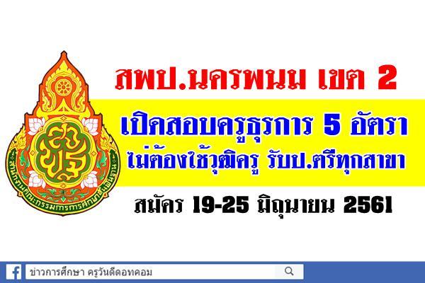 สพป.นครพนม เขต 2 เปิดสอบครูธุรการ 5 อัตรา สมัคร 19-25 มิถุนายน 2561