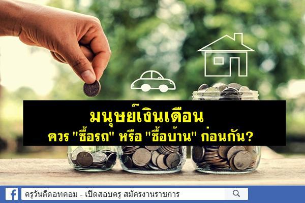 """มนุษย์เงินเดือนควร """"ซื้อรถ"""" หรือ """"ซื้อบ้าน"""" ก่อนกัน?"""