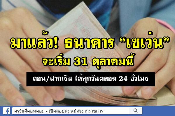 """มาแล้ว! ธนาคาร """"เซเว่น"""" - เริ่มใช้บริการตั้งแต่วันที่ 31 ตุลาคมนี้"""