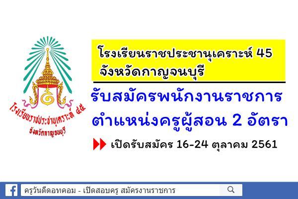 โรงเรียนราชประชานุเคราะห์ 45 จังหวัดกาญจนบุรี รับสมัครพนักงานราชการครู 2 อัตรา