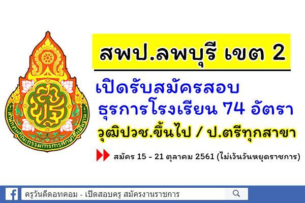 สพป.ลพบุรี เขต 2 เปิดสอบธุรการโรงเรียน 74 อัตรา (วุฒิปวช.ขึ้นไป) สมัคร 15-21ต.ค.2561