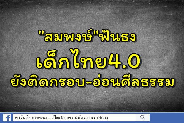 """""""สมพงษ์""""ฟันธงเด็กไทย4.0ยังติดกรอบ-อ่อนศีลธรรม"""