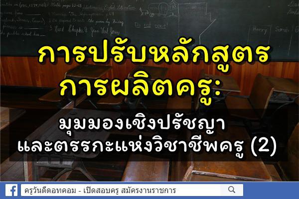 การปรับหลักสูตรการผลิตครู: มุมมองเชิงปรัชญาและตรรกะแห่งวิชาชีพครู (2)