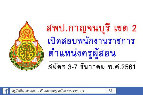 สพป.กาญจนบุรี เขต 2 เปิดสอบพนักงานราชการ ตำแหน่งครูผู้สอน สมัคร3-7ธ.ค.2561