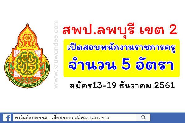 สพป.ลพบุรี เขต 2 เปิดสอบพนักงานราชการ ตำแหน่งครูผู้สอน จำนวน 5 อัตรา สมัคร13-19 ธันวาคม 2561