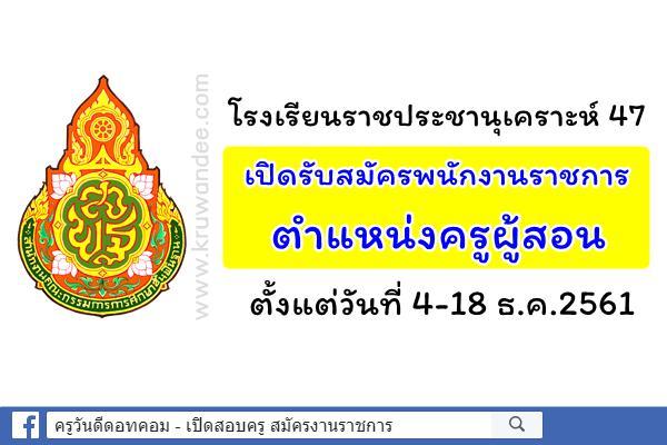โรงเรียนราชประชานุเคราะห์ 47 เปิดรับสมัครพนักงานราชการ ตำแหน่งครูผู้สอน ตังแต่วันที่ 4-18 ธ.ค.2561