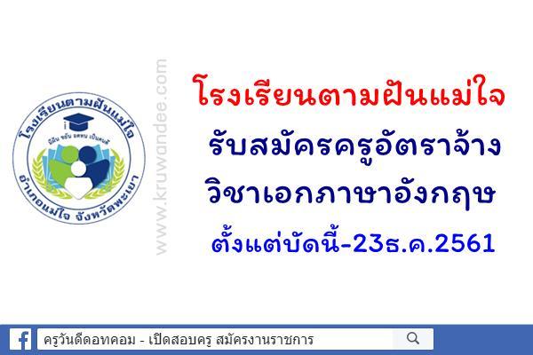 โรงเรียนตามฝันแม่ใจ รับสมัครครูอัตราจ้าง วิชาเอกภาษาอังกฤษ ตั้งแต่บัดนี้-23ธ.ค.2561