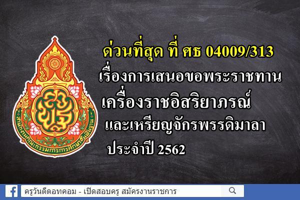 ด่วนที่สุด ที่ ศธ 04009/313 เรื่องการเสนอขอพระราชทานเครื่องราชอิสริยาภรณ์และเหรียญจักรพรรดิมาลา ประจำปี 2562