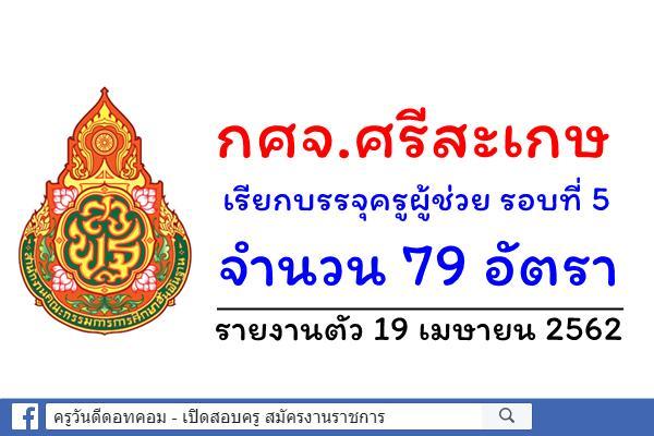 กศจ.ศรีสะเกษ เรียกบรรจุครูผู้ช่วย รอบที่ 5 จำนวน 79 อัตรา - รายงานตัว 19 เมษายน 2562