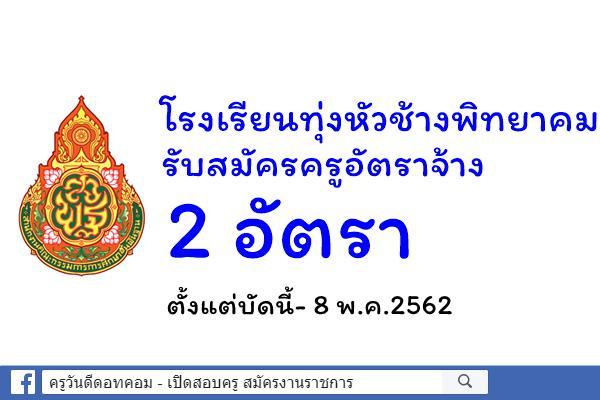 โรงเรียนทุ่งหัวช้างพิทยาคม รับสมัครครูอัตราจ้าง 2 อัตรา ตั้งแต่บัดนี้- 8 พ.ค.2562