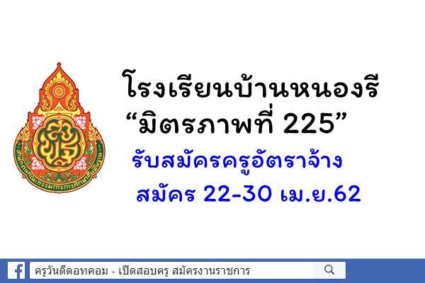 """โรงเรียนบ้านหนองรี """"มิตรภาพที่ 225"""" รับสมัครครูอัตราจ้าง จำนวน 1 อัตรา สมัคร 22-30 เม.ย.62"""