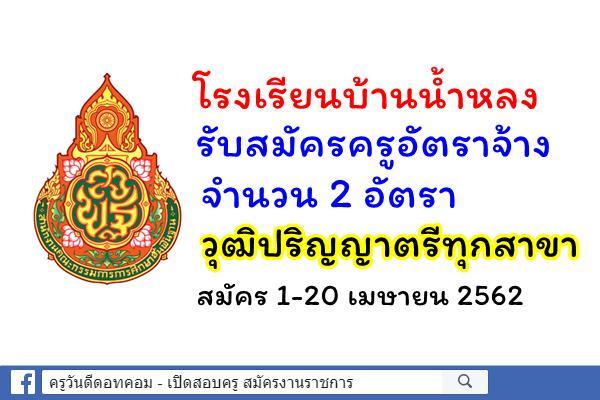 โรงเรียนบ้านน้ำหลง รับสมัครครูอัตราจ้าง 2 อัตรา วุฒิปริญญาตรีทุกสาขา สมัคร 1-20 เมษายน 2562