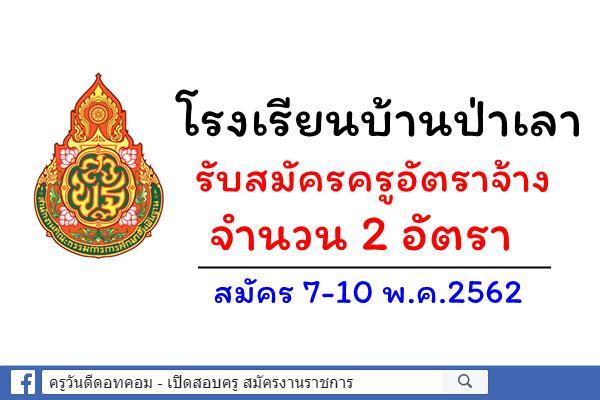 โรงเรียนบ้านป่าเลา รับสมัครครูอัตราจ้าง 2 อัตรา สมัคร 7-10 พ.ค.2562