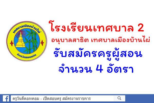 โรงเรียนเทศบาล 2 อนุบาลสาธิต เทศบาลเมืองบ้านไผ่ รับสมัครครูผู้สอน 4 อัตรา