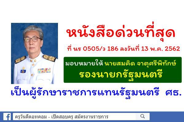 ด่วนที่สุด ที่ นร 0505/ว 186 มอบหมายให้นายสมคิด จาตุศรีพิทักษ์ รองนายกรัฐมนตรี รักษาราชการแทนรัฐมนตรี ศธ.