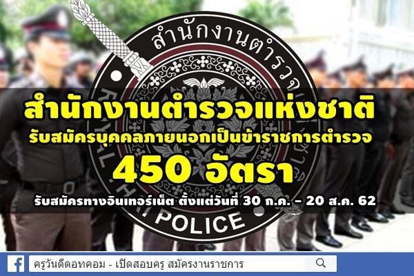 สำนักงานตำรวจแห่งชาติ รับสมัครบุคคลภายนอกเป็นข้าราชการตำรวจ 450 อัตรา สมัคร30 ก.ค. - 20 ส.ค. 62