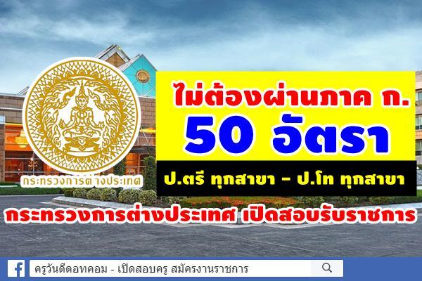 ไม่ต้องผ่านภาค ก. กระทรวงการต่างประเทศ เปิดสอบรับราชการ 50 อัตรา สมัคร 5ส.ค.-3ก.ย.2562
