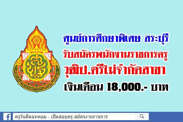 ศูนย์การศึกษาพิเศษ สระบุรี รับสมัครพนักงานราชการครู วุฒิป.ตรีไม่จำกัดสาขา