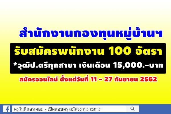 โอกาสดีๆ มาแล้ว สำนักงานกองทุนหมู่บ้านฯ รับสมัครพนักงาน 100 อัตรา *วุฒิป.ตรีทุกสาขา เงินเดือน 15,000.-บาท