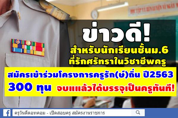 ข่าวดี! สำหรับนักเรียนชั้นม.6 ที่รักศรัทราในวิชาชีพครู สมัครเข้าร่วมโครงการครูรัก(ษ์)ถิ่น ปี 2563