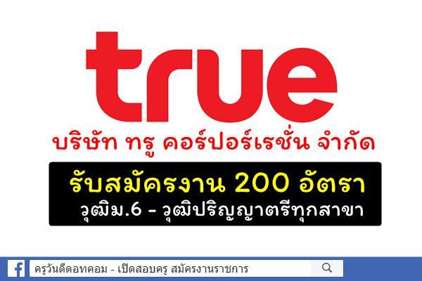 บริษัท ทรู คอร์ปอร์เรชั่น จำกัด รับสมัครงาน 200 อัตรา วุฒิม.6-ปริญญาตรีทุกสาขา