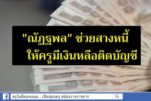 """""""ณัฏฐพล"""" ช่วยสางหนี้ให้ครูมีเงินหลือติดบัญชี"""