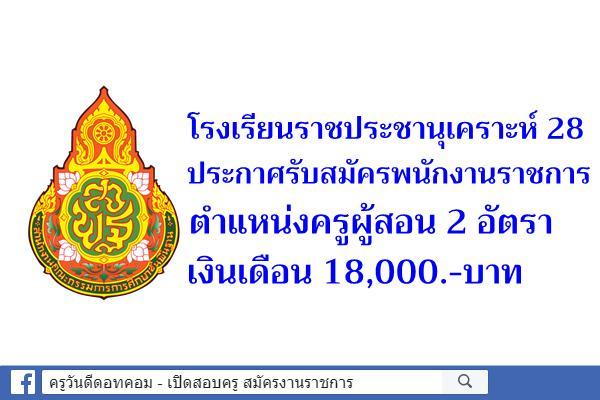 โรงเรียนราชประชานุเคราะห์ 28 ประกาศรับสมัครพนักงานราชการครู 2 อัตรา เงินเดือน 18,000.-บาท