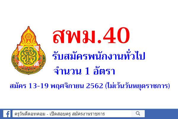 สพม.40 รับสมัครพนักงานทั่วไป จำนวน 1 อัตรา สมัคร 13-19 พฤศจิกายน 2562 (ไม่เว้นวันหยุดราชการ)