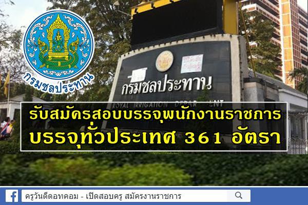 ไม่ต้องผ่านภาค ก. 361 อัตรา บรรจุทั่วประเทศ กรมชลประทาน เปิดสอบพนักงานราชการ สมัคร 12-19 ธ.ค.2562