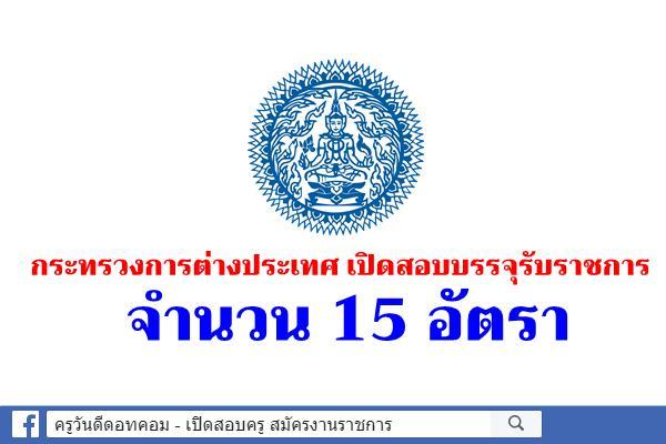 กระทรวงการต่างประเทศ เปิดสอบบรรจุรับราชการ 15 อัตรา (เงินเดือน 11,500 - 12,650 บาท)