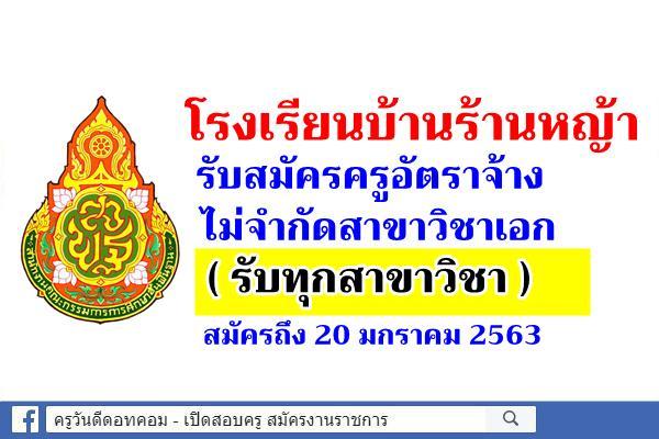 โรงเรียนบ้านร้านหญ้า รับสมัครครูอัตราจ้าง ไม่จำกัดสาขาวิชาเอก (รับทุกสาขาวิชา) สมัครถึง 20 ม.ค.2563