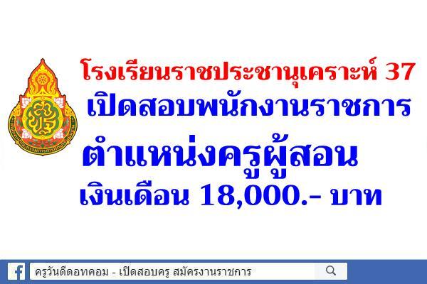 โรงเรียนราชประชานุเคราะห์ 37 เปิดสอบพนักงานราชการ ตำแหน่งครูผู้สอน เงินเดือน 18,000.- บาท