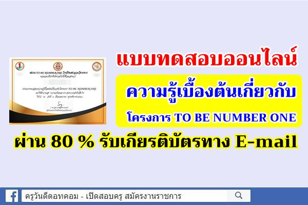 """แบบทดสอบออนไลน์ """"ความรู้เบื้องต้นเกี่ยวกับโครงการ TO BE NUMBER ONE"""" ผ่าน 80 % รับเกียรติบัตรทาง E-mail"""