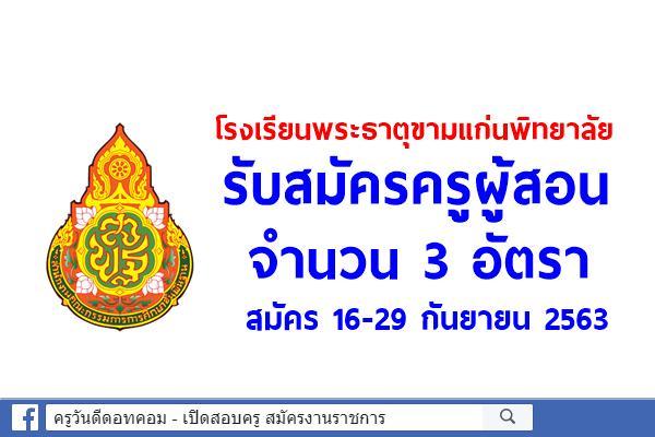 โรงเรียนพระธาตุขามแก่นพิทยาลัย รับสมัครครูผู้สอน 3 อัตรา สมัคร 16-29 กันยายน 2563