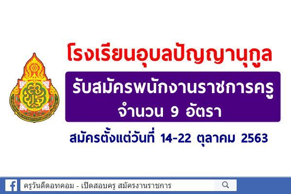 โรงเรียนอุบลปัญญานุกูล รับสมัครพนักงานราชการครู 9 อัตรา สมัครตั้งแต่วันที่ 14-22 ตุลาคม 2563