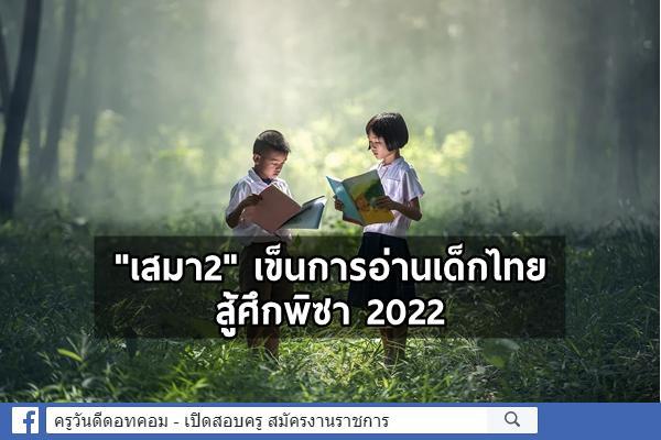 """""""เสมา2"""" เข็นการอ่านเด็กไทยสู้ศึกพิซา2022"""