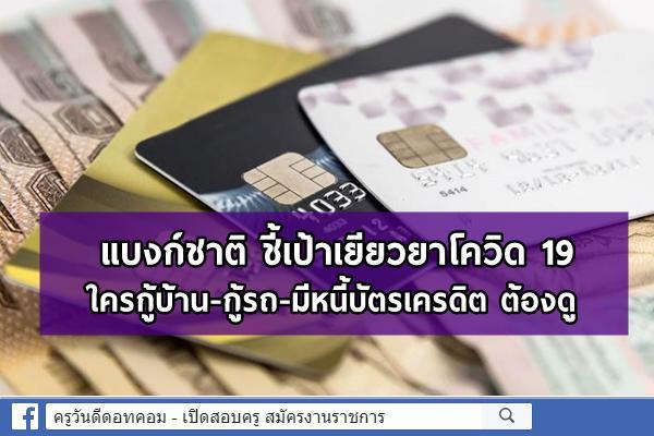 แบงก์ชาติ ชี้เป้าเยียวยาโควิด 19 ใครกู้บ้าน-กู้รถ-มีหนี้บัตรเครดิต ต้องดู