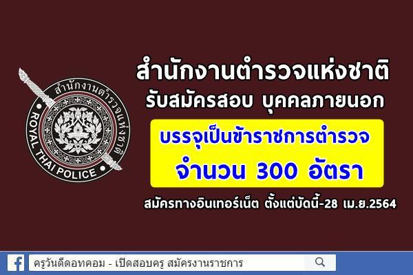สำนักงานตำรวจแห่งชาติ รับสมัครสอบ บุคคลภายนอกเป็นข้าราชการตำรวจ 300 อัตรา สมัครบัดนี้-28 เม.ย.2564