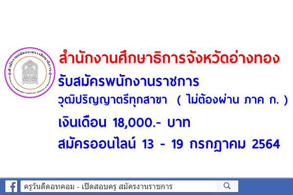 สำนักงานศึกษาธิการจังหวัดอ่างทอง รับสมัครพนักงานราชการ วุฒิป.ตรีทุกสาขา สมัครออนไลน์13 - 19 กรกฏาคม 2564