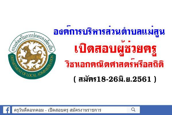 องค์การบริหารส่วนตำบลแม่สูน เปิดสอบผู้ช่วยครู วิชาเอกคณิตศาสตร์หรือสถิติ (สมัคร18-26มิ.ย.61)