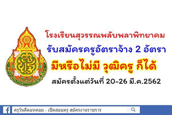 โรงเรียนสุวรรณพลับพลาพิทยาคม รับสมัครครูอัตราจ้าง 2 อัตรา ตั้งแต่วันที่ 20-26 มี.ค.2562