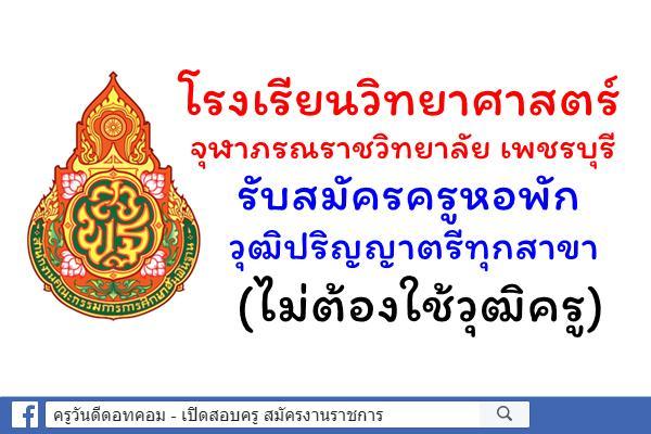 โรงเรียนวิทยาศาสตร์จุฬาภรณราชวิทยาลัย เพชรบุรี รับสมัครครูหอพัก วุฒิปริญญาตรีทุกสาขา (ไม่ต้องใช้วุฒิครู)